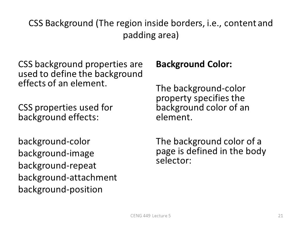 CSS Background (The region inside borders, i.e., content and padding area) CSS background properties are used to define the background effects of an e