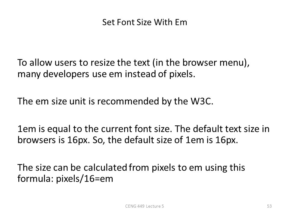Set Font Size With Em To allow users to resize the text (in the browser menu), many developers use em instead of pixels. The em size unit is recommend