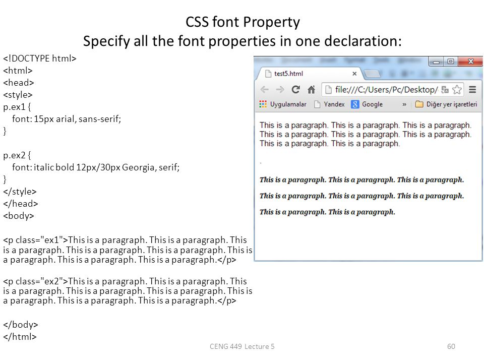 CSS font Property Specify all the font properties in one declaration: p.ex1 { font: 15px arial, sans-serif; } p.ex2 { font: italic bold 12px/30px Geor