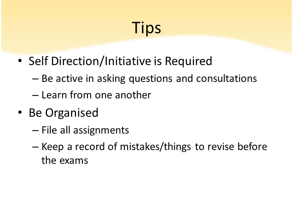 Tips Self Direction/Initiative is Required – Be active in asking questions and consultations – Learn from one another Be Organised – File all assignme