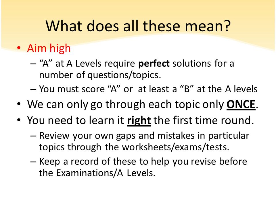 """What does all these mean? Aim high – """"A"""" at A Levels require perfect solutions for a number of questions/topics. – You must score """"A"""" or at least a """"B"""