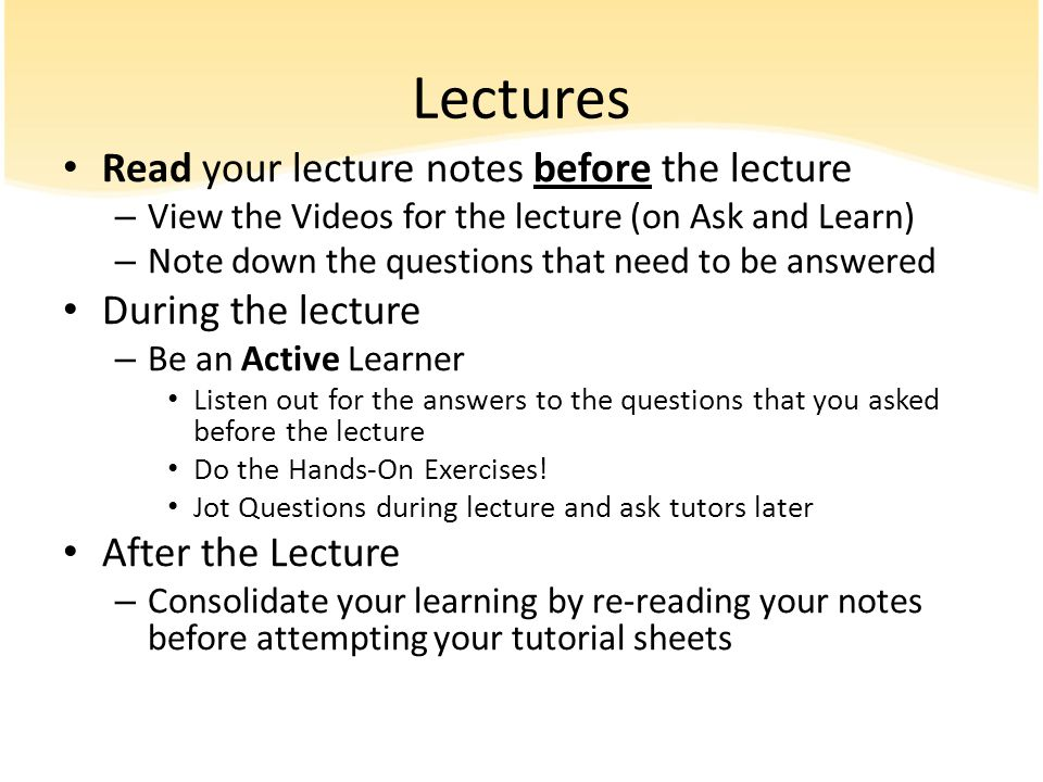 Lectures Read your lecture notes before the lecture – View the Videos for the lecture (on Ask and Learn) – Note down the questions that need to be ans