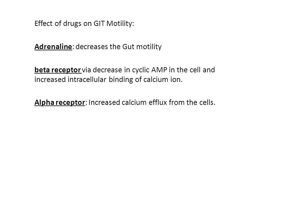 Effect of drugs on GIT Motility: Adrenaline: decreases the Gut motility beta receptor via decrease in cyclic AMP in the cell and increased intracellular binding of calcium ion.