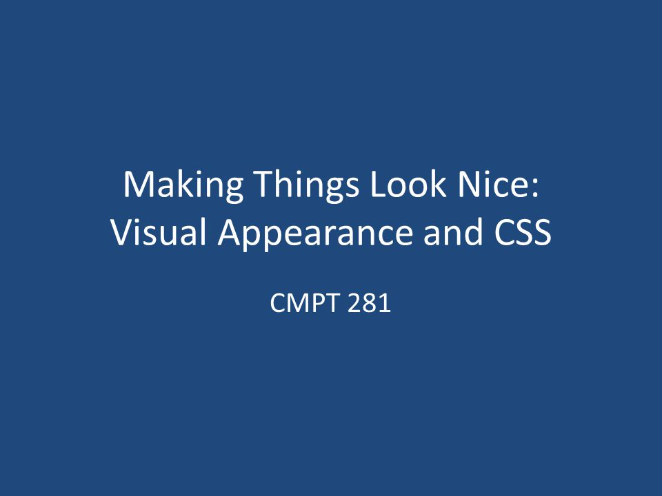 Making Things Look Nice: Visual Appearance and CSS CMPT 281