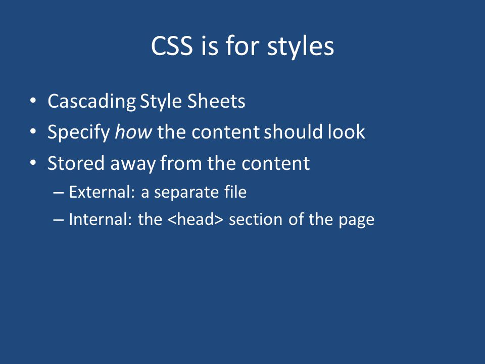 CSS is for styles Cascading Style Sheets Specify how the content should look Stored away from the content – External: a separate file – Internal: the section of the page