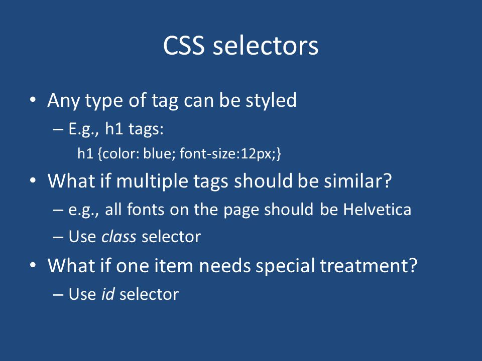 CSS selectors Any type of tag can be styled – E.g., h1 tags: h1 {color: blue; font-size:12px;} What if multiple tags should be similar? – e.g., all fo