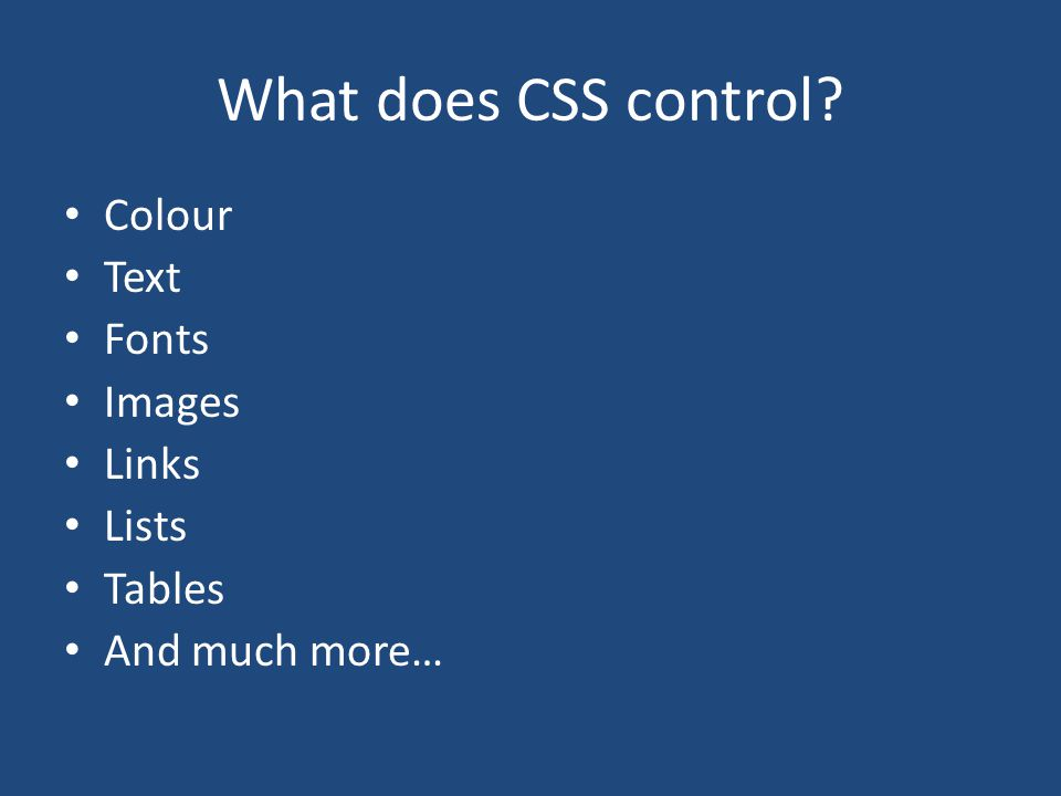 What does CSS control? Colour Text Fonts Images Links Lists Tables And much more…