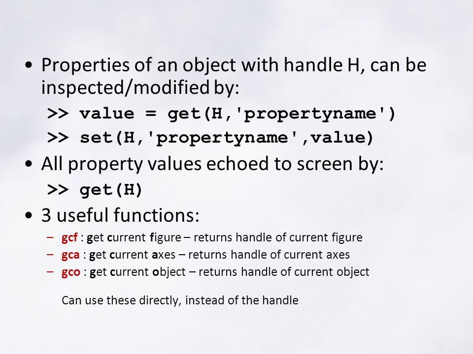 Properties of an object with handle H, can be inspected/modified by: >> value = get(H, propertyname ) >> set(H, propertyname ,value) All property values echoed to screen by: >> get(H) 3 useful functions: –gcf : get current figure – returns handle of current figure –gca : get current axes – returns handle of current axes –gco : get current object – returns handle of current object Can use these directly, instead of the handle