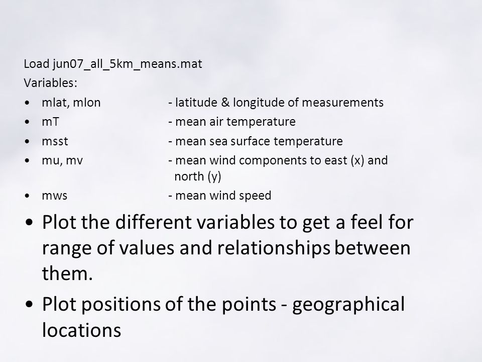 Load jun07_all_5km_means.mat Variables: mlat, mlon- latitude & longitude of measurements mT- mean air temperature msst- mean sea surface temperature mu, mv- mean wind components to east (x) and north (y) mws- mean wind speed Plot the different variables to get a feel for range of values and relationships between them.