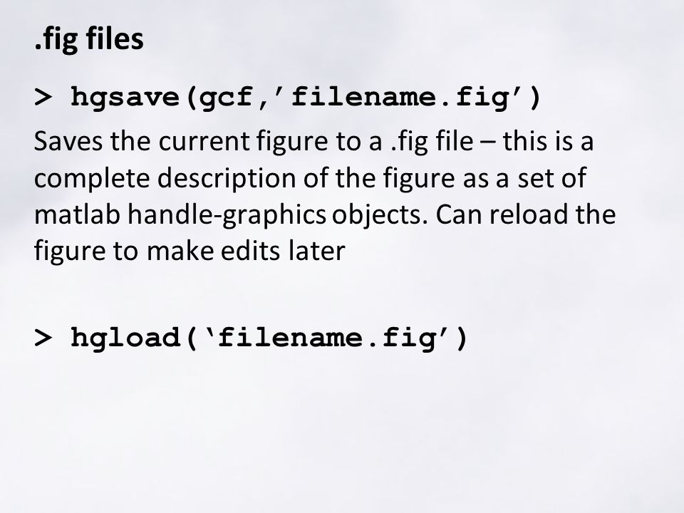 .fig files > hgsave(gcf,'filename.fig') Saves the current figure to a.fig file – this is a complete description of the figure as a set of matlab handle-graphics objects.