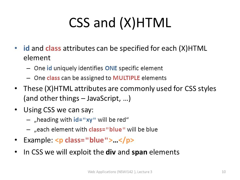 "CSS and (X)HTML id and class attributes can be specified for each (X)HTML element – One id uniquely identifies ONE specific element – One class can be assigned to MULTIPLE elements These (X)HTML attributes are commonly used for CSS styles (and other things – JavaScript, …) Using CSS we can say: – ""heading with id= xy will be red – ""each element with class= blue will be blue Example: … In CSS we will exploit the div and span elements Web Applications (NSWI142 ), Lecture 310"
