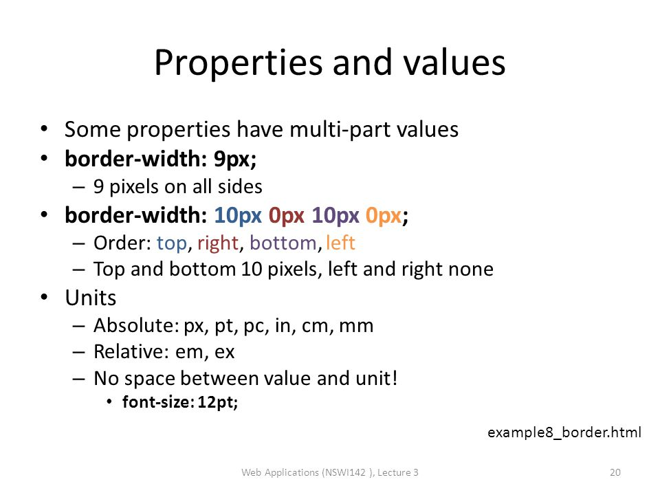 Properties and values Some properties have multi-part values border-width: 9px; – 9 pixels on all sides border-width: 10px 0px 10px 0px; – Order: top, right, bottom, left – Top and bottom 10 pixels, left and right none Units – Absolute: px, pt, pc, in, cm, mm – Relative: em, ex – No space between value and unit.