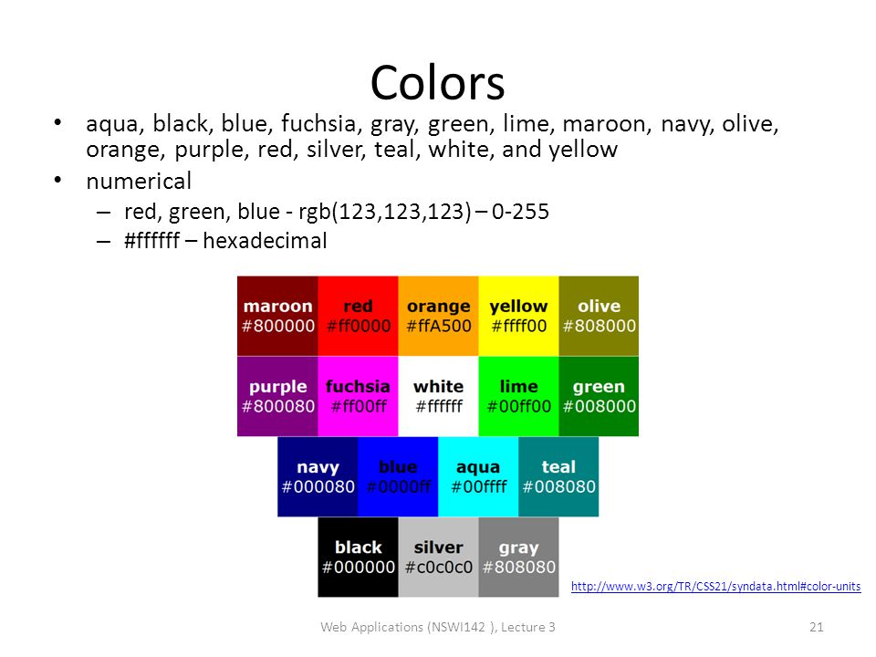 Colors aqua, black, blue, fuchsia, gray, green, lime, maroon, navy, olive, orange, purple, red, silver, teal, white, and yellow numerical – red, green, blue - rgb(123,123,123) – 0-255 – #ffffff – hexadecimal Web Applications (NSWI142 ), Lecture 321 http://www.w3.org/TR/CSS21/syndata.html#color-units