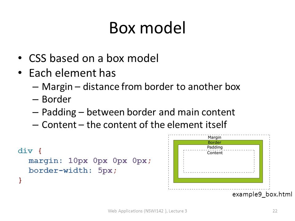 Box model CSS based on a box model Each element has – Margin – distance from border to another box – Border – Padding – between border and main content – Content – the content of the element itself div { margin: 10px 0px 0px 0px; border-width: 5px; } Web Applications (NSWI142 ), Lecture 322 example9_box.html