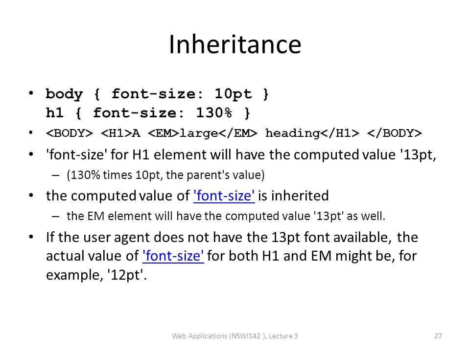 Inheritance body { font-size: 10pt } h1 { font-size: 130% } A large heading font-size for H1 element will have the computed value 13pt' – (130% times 10pt, the parent s value) the computed value of font-size is inherited font-size – the EM element will have the computed value 13pt as well.