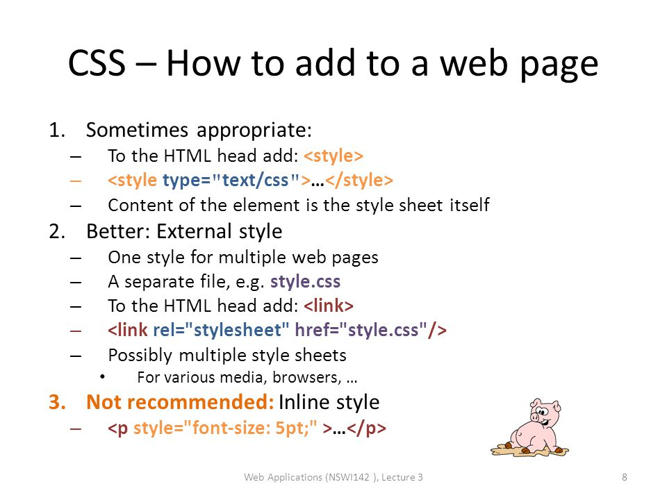 CSS – How to add to a web page 1.Sometimes appropriate: – To the HTML head add: – … – Content of the element is the style sheet itself 2.Better: External style – One style for multiple web pages – A separate file, e.g.