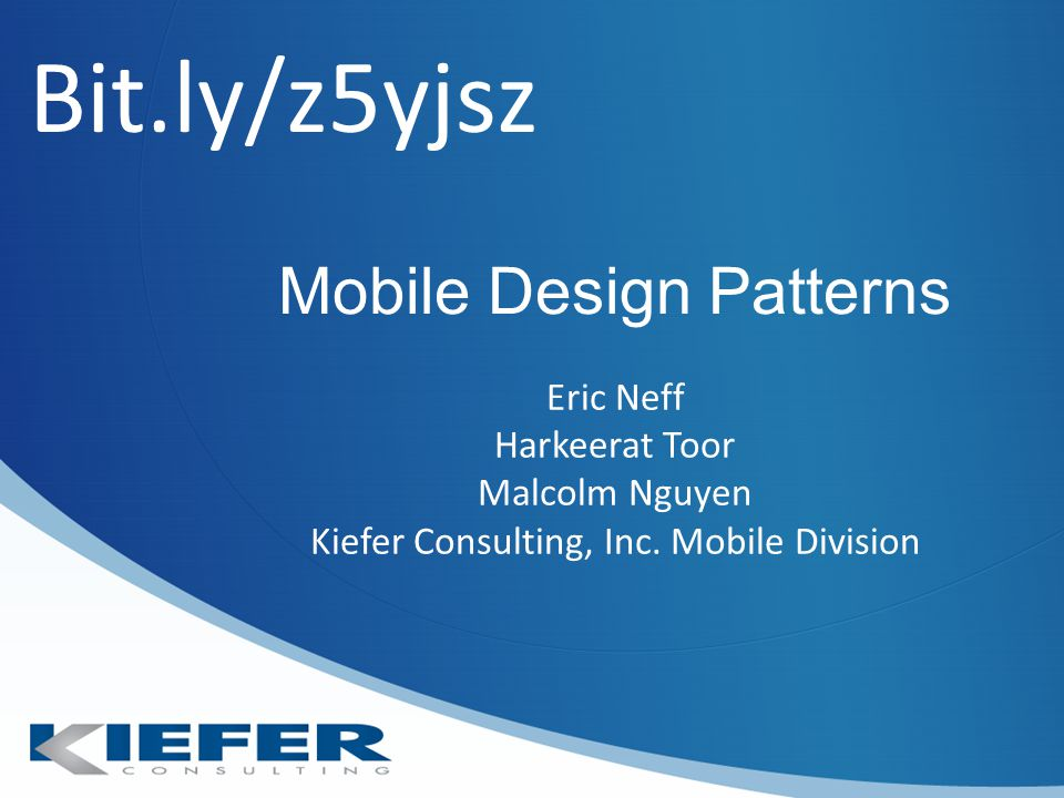 Mobile Design Patterns Eric Neff Harkeerat Toor Malcolm Nguyen Kiefer Consulting, Inc.