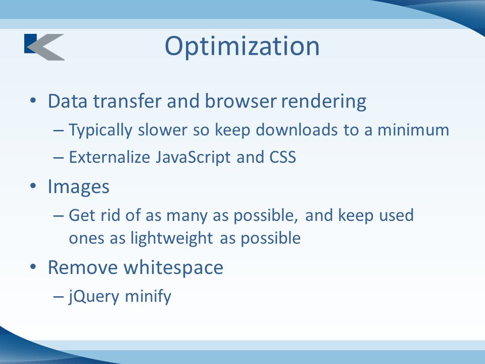 Optimization Data transfer and browser rendering – Typically slower so keep downloads to a minimum – Externalize JavaScript and CSS Images – Get rid of as many as possible, and keep used ones as lightweight as possible Remove whitespace – jQuery minify