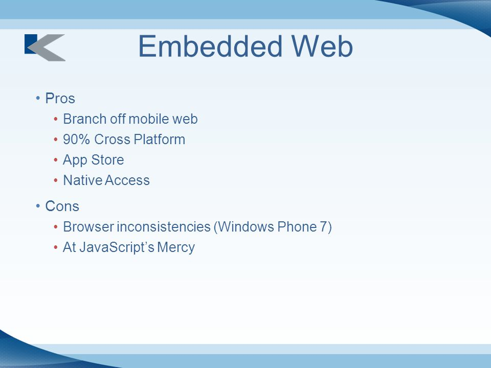 Embedded Web Pros Branch off mobile web 90% Cross Platform App Store Native Access Cons Browser inconsistencies (Windows Phone 7) At JavaScript's Mercy
