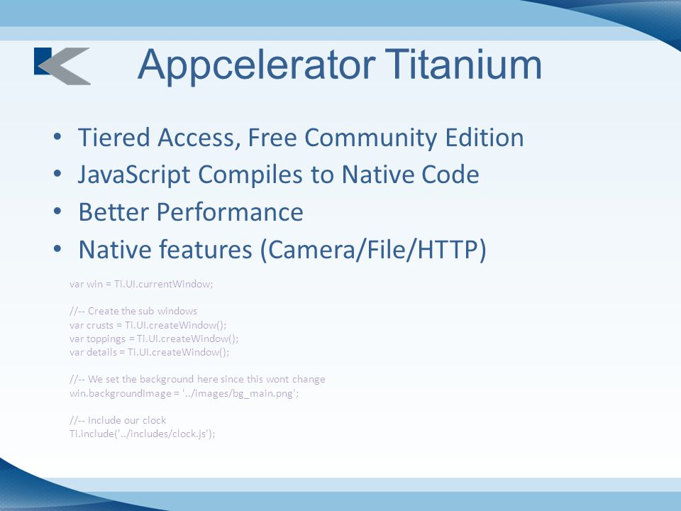Appcelerator Titanium Tiered Access, Free Community Edition JavaScript Compiles to Native Code Better Performance Native features (Camera/File/HTTP) var win = Ti.UI.currentWindow; //-- Create the sub windows var crusts = Ti.UI.createWindow(); var toppings = Ti.UI.createWindow(); var details = Ti.UI.createWindow(); //-- We set the background here since this wont change win.backgroundImage = ../images/bg_main.png ; //-- Include our clock Ti.include( ../includes/clock.js );
