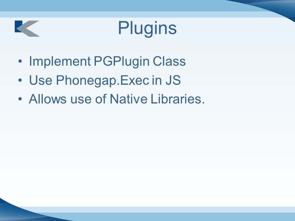 Plugins Implement PGPlugin Class Use Phonegap.Exec in JS Allows use of Native Libraries.