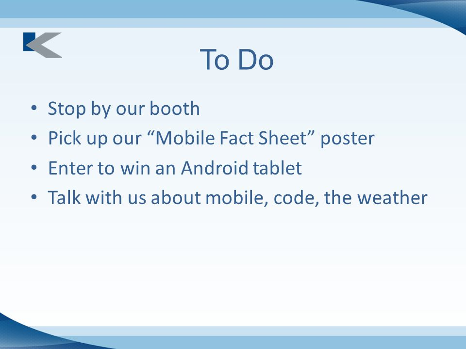 To Do Stop by our booth Pick up our Mobile Fact Sheet poster Enter to win an Android tablet Talk with us about mobile, code, the weather