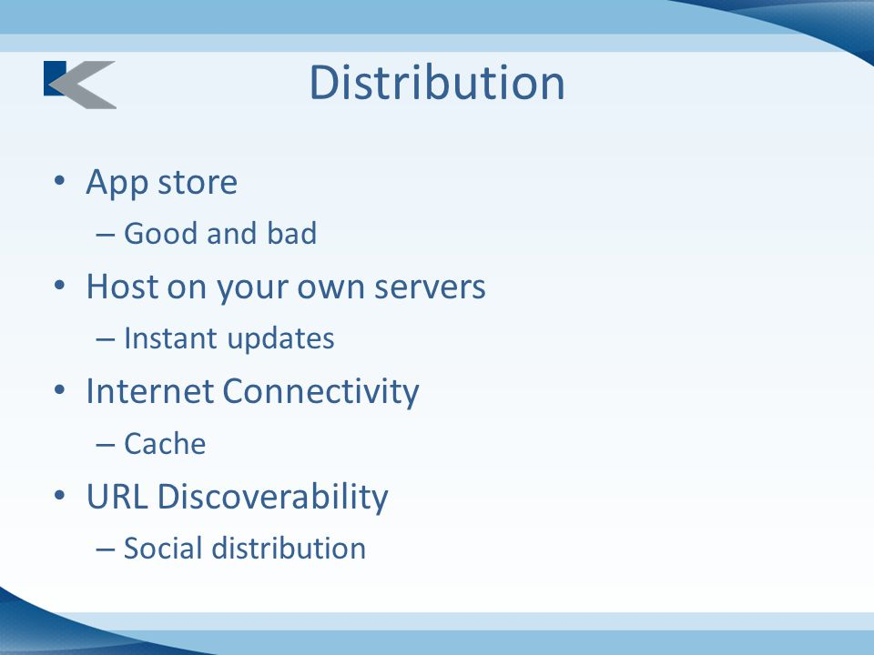 Distribution App store – Good and bad Host on your own servers – Instant updates Internet Connectivity – Cache URL Discoverability – Social distribution