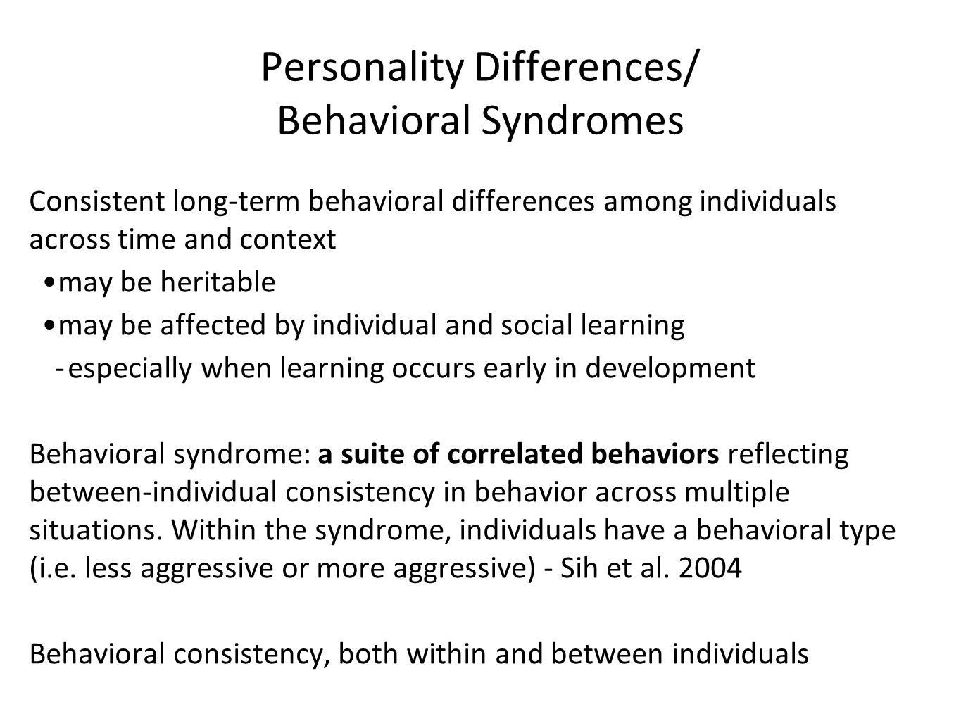 Personality Differences/ Behavioral Syndromes Consistent long-term behavioral differences among individuals across time and context may be heritable may be affected by individual and social learning -especially when learning occurs early in development Behavioral syndrome: a suite of correlated behaviors reflecting between-individual consistency in behavior across multiple situations.