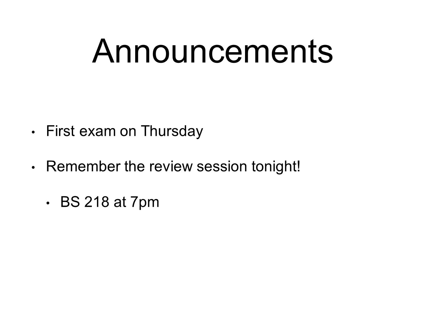 Announcements First exam on Thursday Remember the review session tonight! BS 218 at 7pm