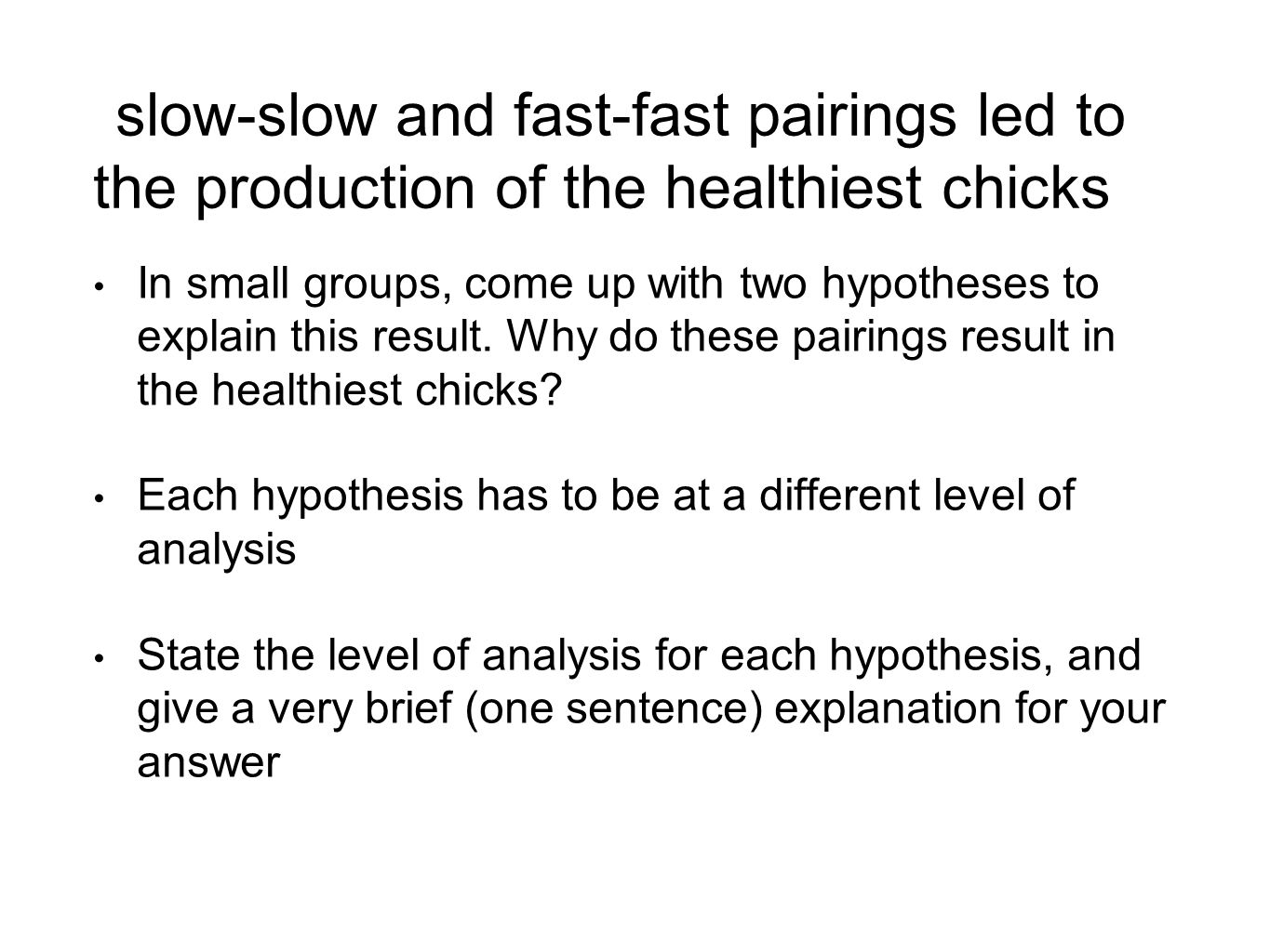 slow-slow and fast-fast pairings led to the production of the healthiest chicks In small groups, come up with two hypotheses to explain this result.