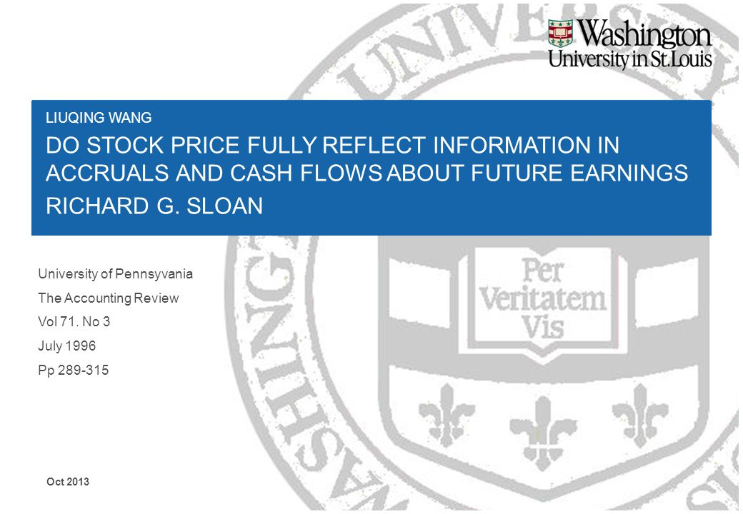 LIUQING WANG DO STOCK PRICE FULLY REFLECT INFORMATION IN ACCRUALS AND CASH FLOWS ABOUT FUTURE EARNINGS RICHARD G. SLOAN Oct 2013 University of Pennsyv