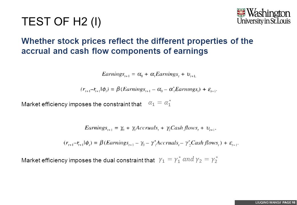 LIUQING WANG// PAGE 16 Whether stock prices reflect the different properties of the accrual and cash flow components of earnings TEST OF H2 (I) Market efficiency imposes the constraint that Market efficiency imposes the dual constraint that