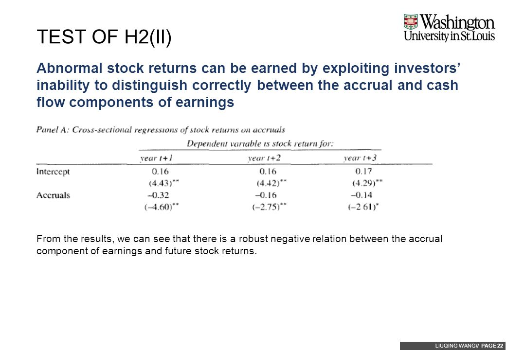 LIUQING WANG// PAGE 22 Abnormal stock returns can be earned by exploiting investors' inability to distinguish correctly between the accrual and cash flow components of earnings TEST OF H2(II) From the results, we can see that there is a robust negative relation between the accrual component of earnings and future stock returns.