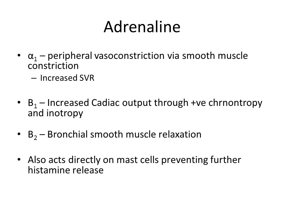 Adrenaline α 1 – peripheral vasoconstriction via smooth muscle constriction – Increased SVR Β 1 – Increased Cadiac output through +ve chrnontropy and inotropy Β 2 – Bronchial smooth muscle relaxation Also acts directly on mast cells preventing further histamine release