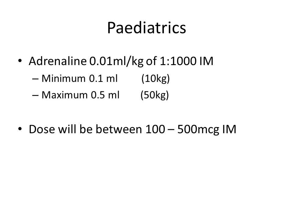 Paediatrics Adrenaline 0.01ml/kg of 1:1000 IM – Minimum 0.1 ml (10kg) – Maximum 0.5 ml (50kg) Dose will be between 100 – 500mcg IM
