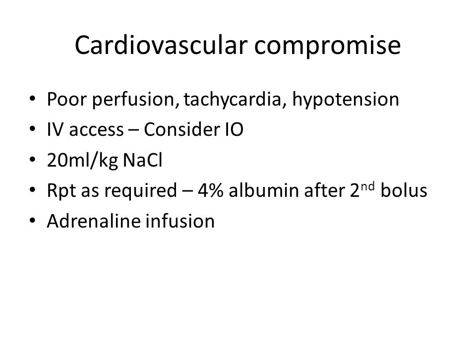 Cardiovascular compromise Poor perfusion, tachycardia, hypotension IV access – Consider IO 20ml/kg NaCl Rpt as required – 4% albumin after 2 nd bolus Adrenaline infusion