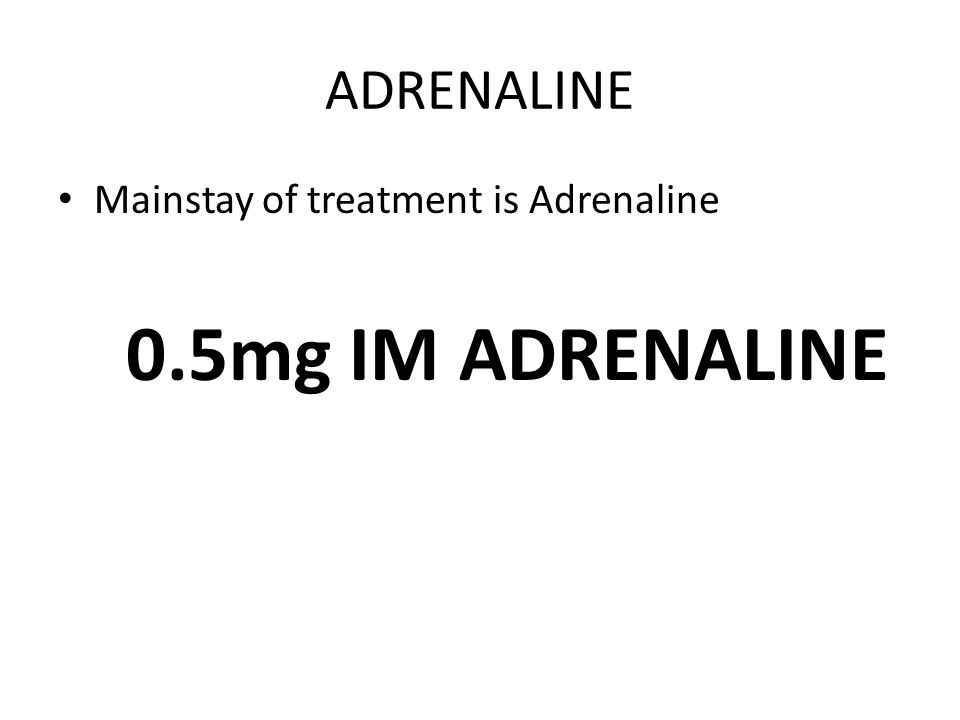 ADRENALINE Mainstay of treatment is Adrenaline 0.5mg IM ADRENALINE