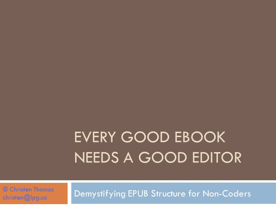 EVERY GOOD EBOOK NEEDS A GOOD EDITOR Demystifying EPUB Structure for Non-Coders © Christen Thomas christen@lpg.ca