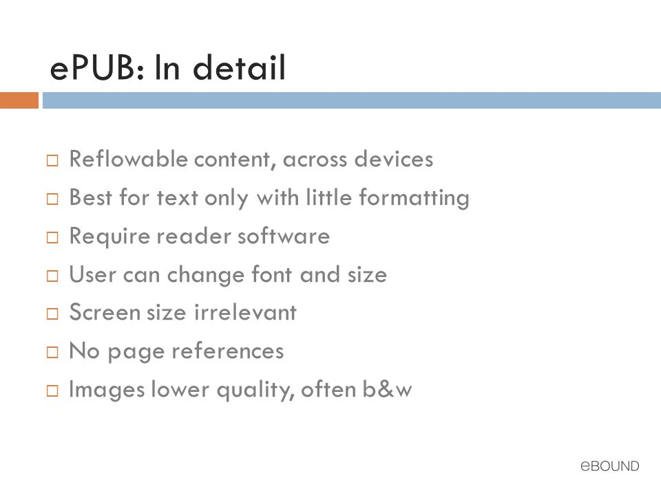 ePUB: In detail  Reflowable content, across devices  Best for text only with little formatting  Require reader software  User can change font and size  Screen size irrelevant  No page references  Images lower quality, often b&w