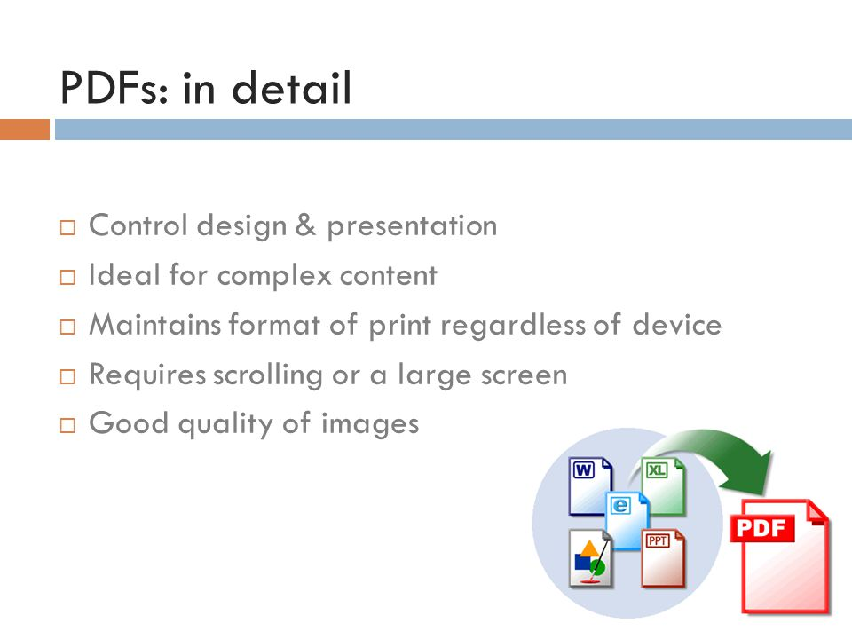 PDFs: in detail  Control design & presentation  Ideal for complex content  Maintains format of print regardless of device  Requires scrolling or a large screen  Good quality of images