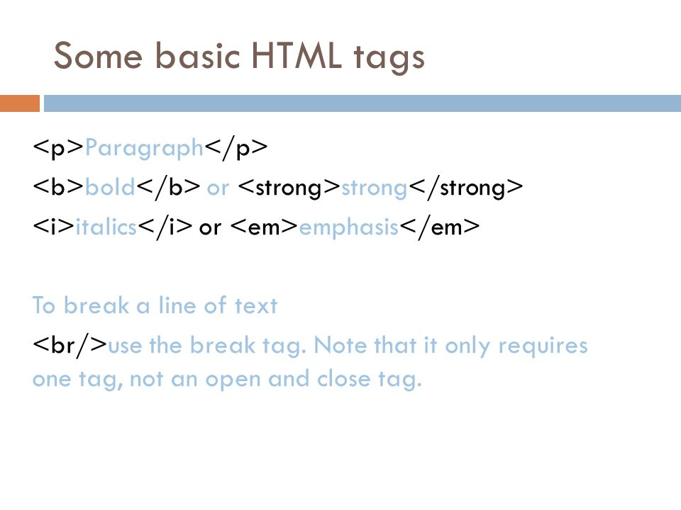Some basic HTML tags Paragraph bold or strong italics or emphasis To break a line of text use the break tag.