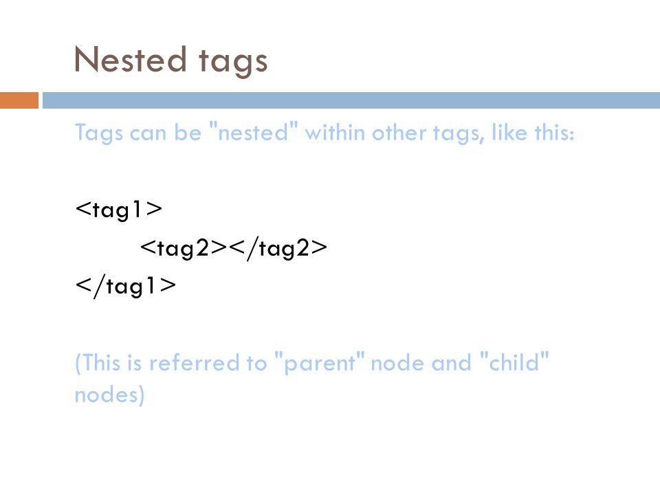 Nested tags Tags can be nested within other tags, like this: (This is referred to parent node and child nodes)