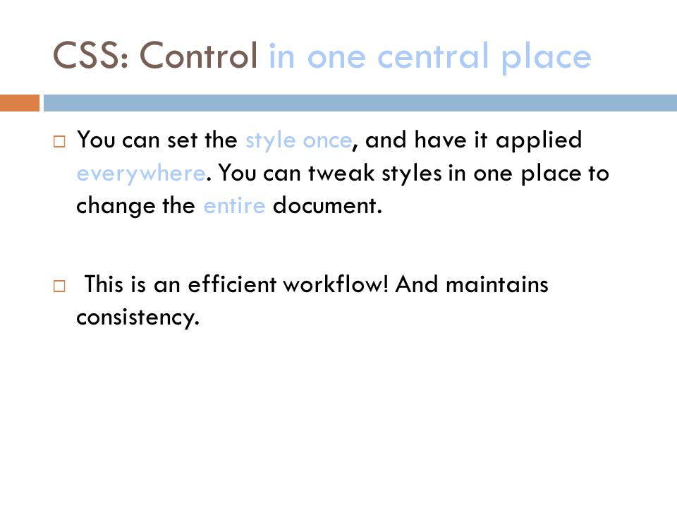 CSS: Control in one central place  You can set the style once, and have it applied everywhere.