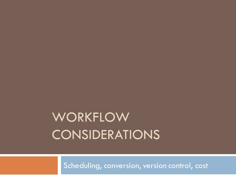 WORKFLOW CONSIDERATIONS Scheduling, conversion, version control, cost