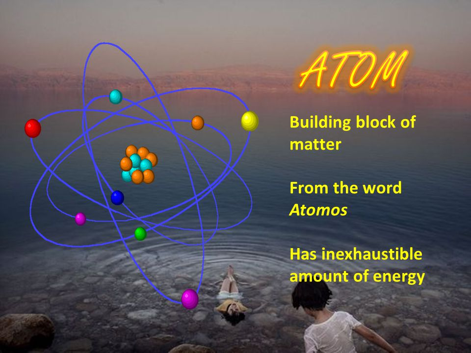 Building block of matter From the word Atomos Has inexhaustible amount of energy