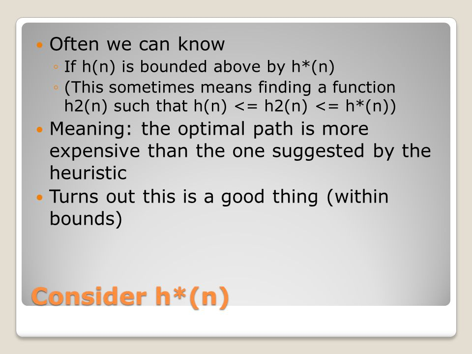 Consider h*(n) Often we can know ◦If h(n) is bounded above by h*(n) ◦(This sometimes means finding a function h2(n) such that h(n) <= h2(n) <= h*(n)) Meaning: the optimal path is more expensive than the one suggested by the heuristic Turns out this is a good thing (within bounds)