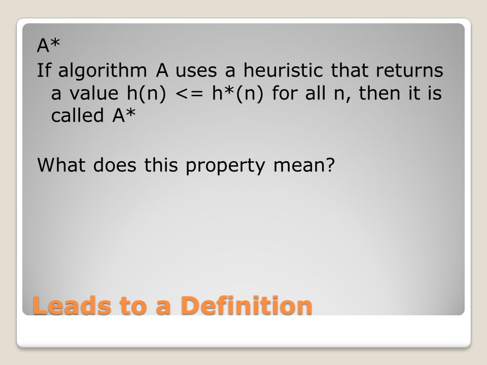 Leads to a Definition A* If algorithm A uses a heuristic that returns a value h(n) <= h*(n) for all n, then it is called A* What does this property mean