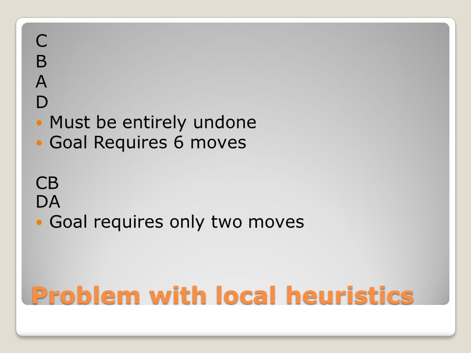 Problem with local heuristics C B A D Must be entirely undone Goal Requires 6 moves CB DA Goal requires only two moves