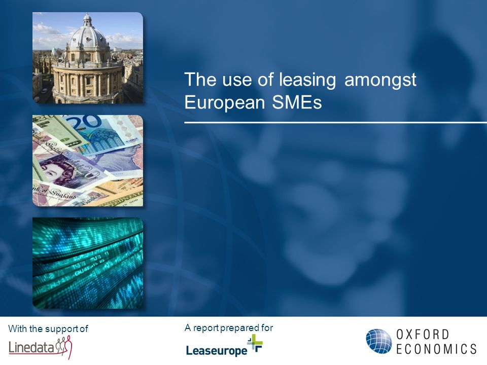 Leaseurope © Lack of data at European level on SME's use of leasing: Research on leasing to SMEs - European Central Bank Finance Survey – covers SMEs but doesn't focus on leasing on its own, and only covers Eurozone countries - European Commission's Flash Barometer – right scope but out-of-date (pre-crisis) - Leaseurope Annual Statistical Enquiry – detailed information on European leasing market, however no split by firm size - National data sources – few; not directly comparable This research establishes evidence at European level on the importance of leasing to SMEs as a source of financing their investment Based on a unique survey of ~3 000 firms by telephone in 8 countries (DE, FR, UK, IT, ES, NL, PL and SE), across 9 sectors The survey was carried out in July 2011 Leasing defined in the broadest sense: right to use an asset for a period of time Rationale for the research