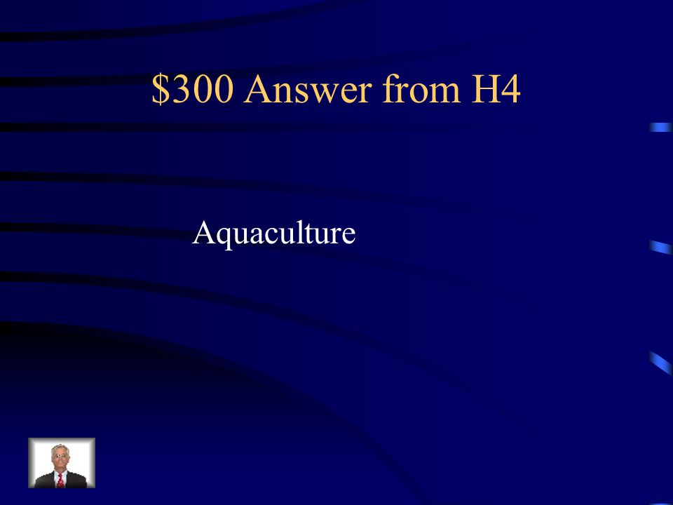 $300 Question from H4 This alternative to fishing helps manage Fish populations and ecosystems